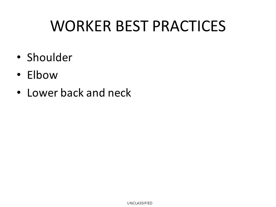 WORKER BEST PRACTICES Shoulder Elbow Lower back and neck UNCLASSIFIED