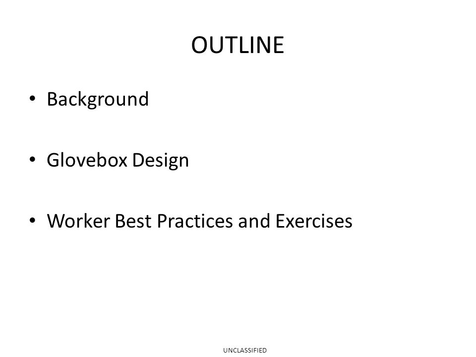 OUTLINE Background Glovebox Design Worker Best Practices and Exercises UNCLASSIFIED