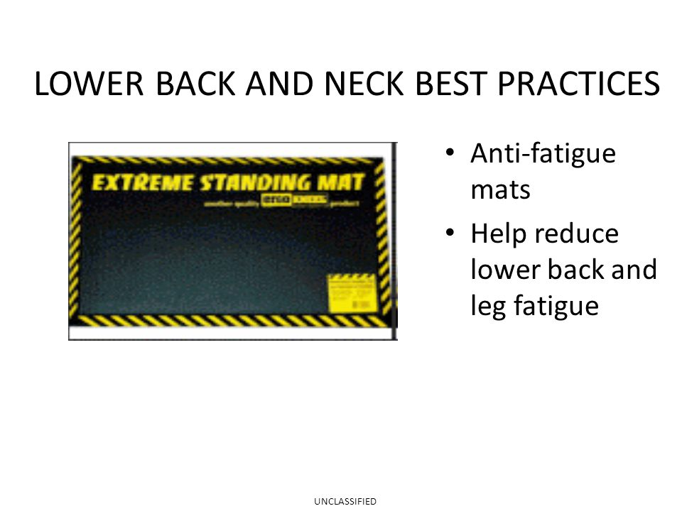 LOWER BACK AND NECK BEST PRACTICES Anti-fatigue mats Help reduce lower back and leg fatigue UNCLASSIFIED