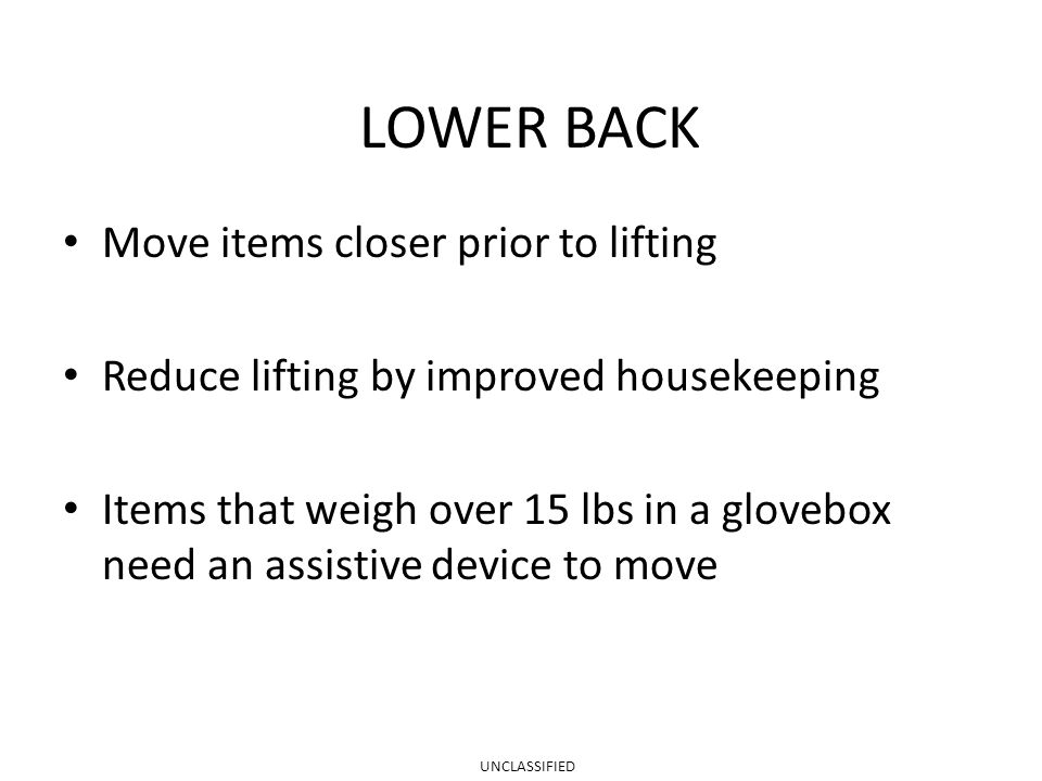 LOWER BACK Move items closer prior to lifting Reduce lifting by improved housekeeping Items that weigh over 15 lbs in a glovebox need an assistive device to move UNCLASSIFIED