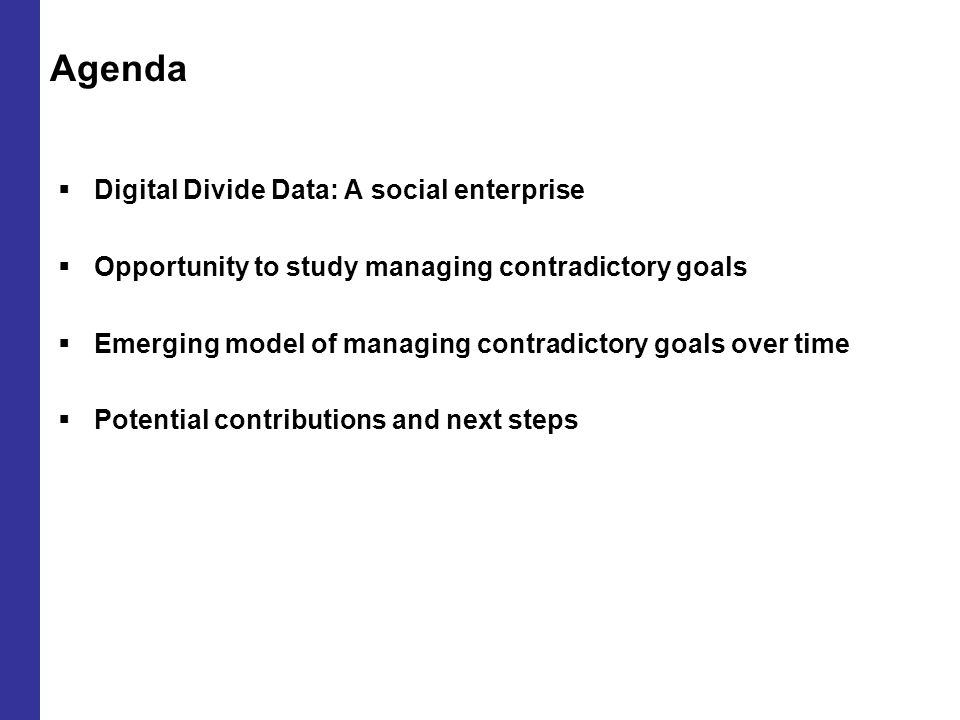 Agenda  Digital Divide Data: A social enterprise  Opportunity to study managing contradictory goals  Emerging model of managing contradictory goals over time  Potential contributions and next steps