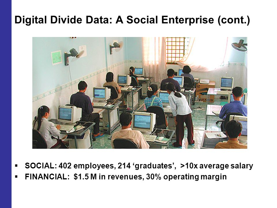 Digital Divide Data: A Social Enterprise (cont.)  SOCIAL: 402 employees, 214 'graduates', >10x average salary  FINANCIAL: $1.5 M in revenues, 30% operating margin