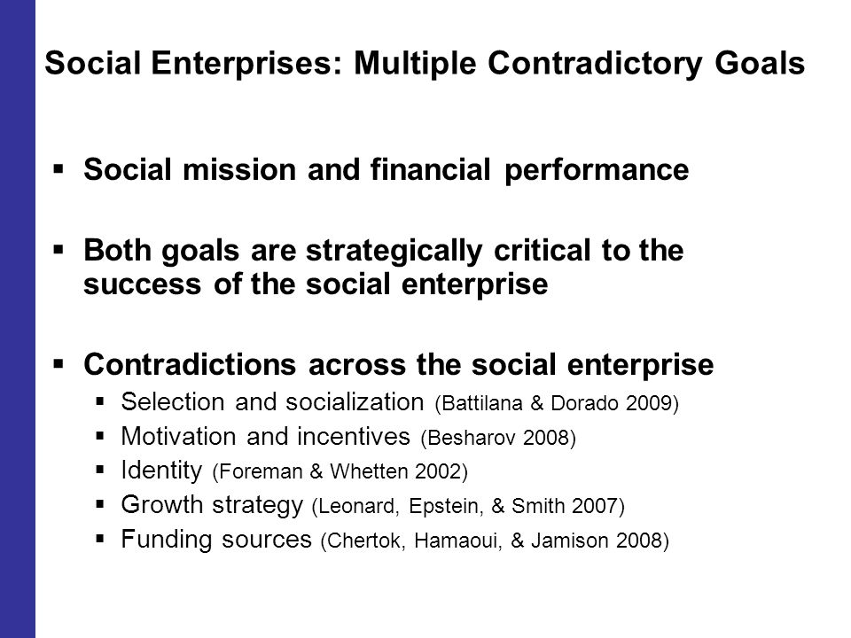 Social Enterprises: Multiple Contradictory Goals  Social mission and financial performance  Both goals are strategically critical to the success of the social enterprise  Contradictions across the social enterprise  Selection and socialization (Battilana & Dorado 2009)  Motivation and incentives (Besharov 2008)  Identity (Foreman & Whetten 2002)  Growth strategy (Leonard, Epstein, & Smith 2007)  Funding sources (Chertok, Hamaoui, & Jamison 2008)