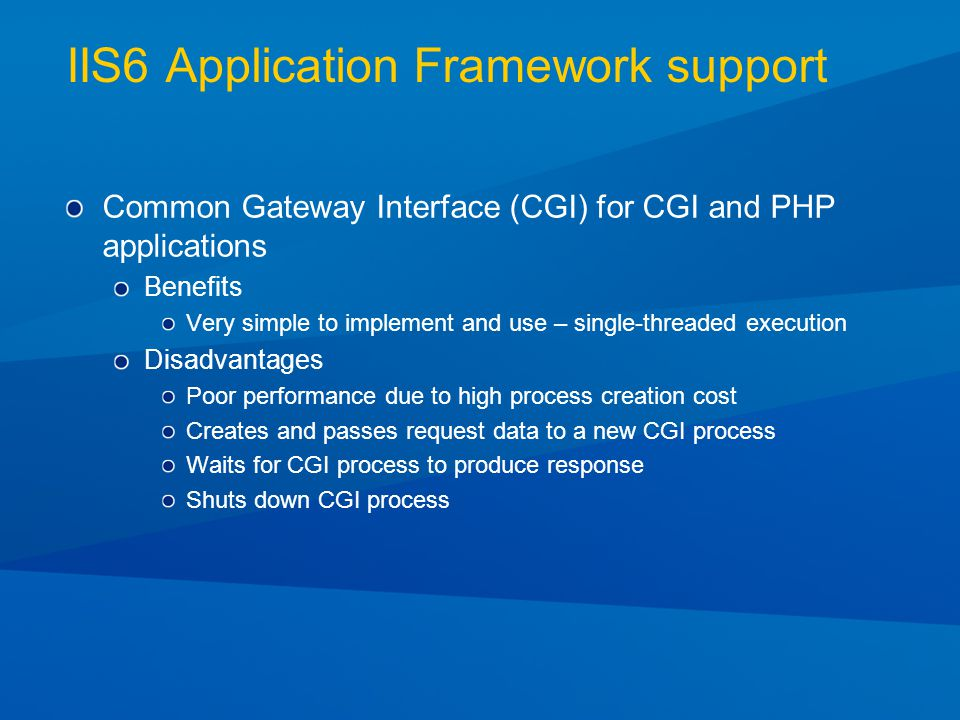 IIS6 Application Framework support Common Gateway Interface (CGI) for CGI and PHP applications Benefits Very simple to implement and use – single-threaded execution Disadvantages Poor performance due to high process creation cost Creates and passes request data to a new CGI process Waits for CGI process to produce response Shuts down CGI process