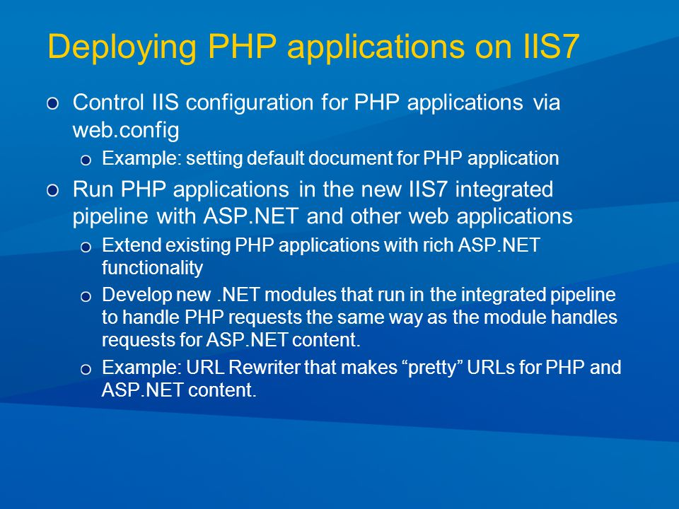 Deploying PHP applications on IIS7 Control IIS configuration for PHP applications via web.config Example: setting default document for PHP application Run PHP applications in the new IIS7 integrated pipeline with ASP.NET and other web applications Extend existing PHP applications with rich ASP.NET functionality Develop new.NET modules that run in the integrated pipeline to handle PHP requests the same way as the module handles requests for ASP.NET content.