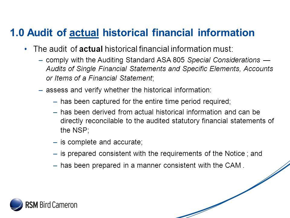 Presentation Subject Header 1.0 Audit of actual historical financial information The audit of actual historical financial information must: –comply with the Auditing Standard ASA 805 Special Considerations — Audits of Single Financial Statements and Specific Elements, Accounts or Items of a Financial Statement; –assess and verify whether the historical information: –has been captured for the entire time period required; –has been derived from actual historical information and can be directly reconcilable to the audited statutory financial statements of the NSP; –is complete and accurate; –is prepared consistent with the requirements of the Notice ; and –has been prepared in a manner consistent with the CAM.