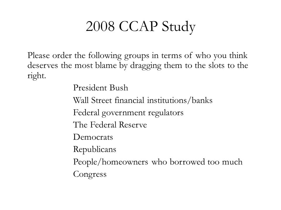 2008 CCAP Study Please order the following groups in terms of who you think deserves the most blame by dragging them to the slots to the right. Presid