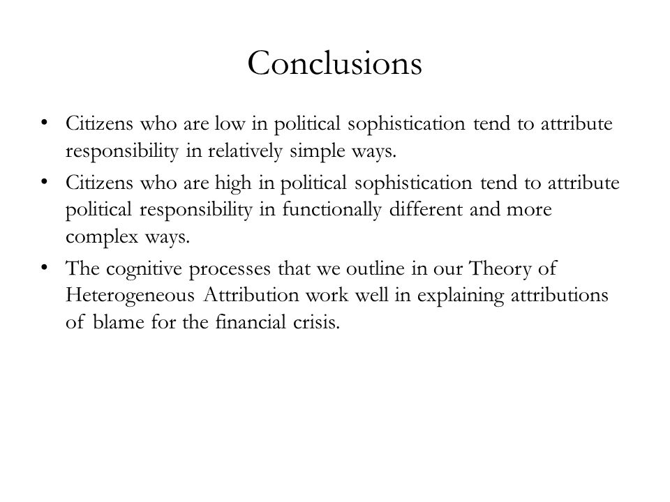Conclusions Citizens who are low in political sophistication tend to attribute responsibility in relatively simple ways. Citizens who are high in poli
