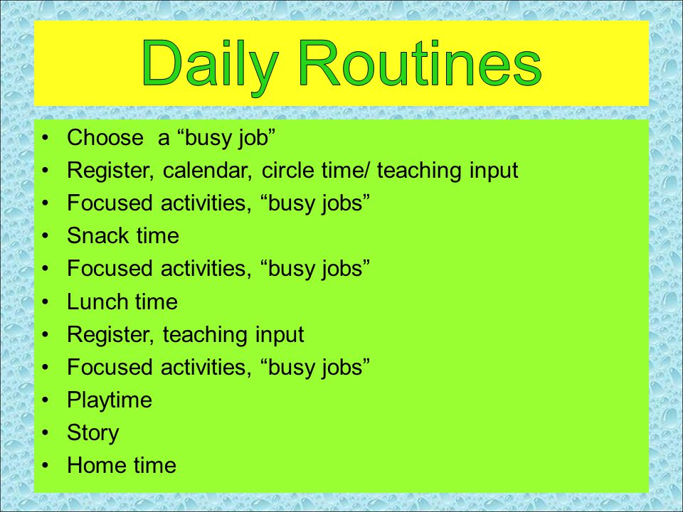 Choose a busy job Register, calendar, circle time/ teaching input Focused activities, busy jobs Snack time Focused activities, busy jobs Lunch time Register, teaching input Focused activities, busy jobs Playtime Story Home time
