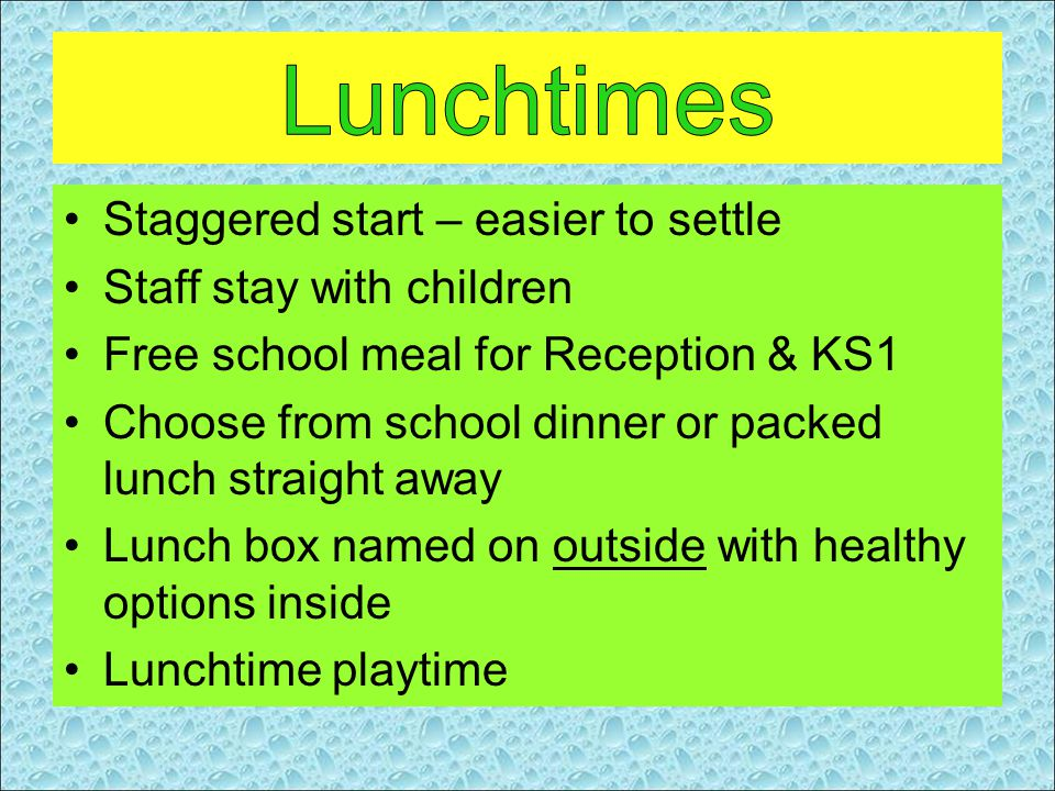 Staggered start – easier to settle Staff stay with children Free school meal for Reception & KS1 Choose from school dinner or packed lunch straight away Lunch box named on outside with healthy options inside Lunchtime playtime