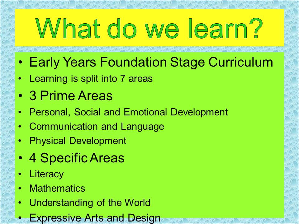 Early Years Foundation Stage Curriculum Learning is split into 7 areas 3 Prime Areas Personal, Social and Emotional Development Communication and Language Physical Development 4 Specific Areas Literacy Mathematics Understanding of the World Expressive Arts and Design