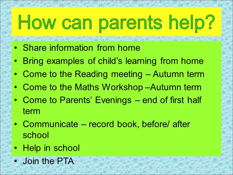 Share information from home Bring examples of child's learning from home Come to the Reading meeting – Autumn term Come to the Maths Workshop –Autumn term Come to Parents' Evenings – end of first half term Communicate – record book, before/ after school Help in school Join the PTA