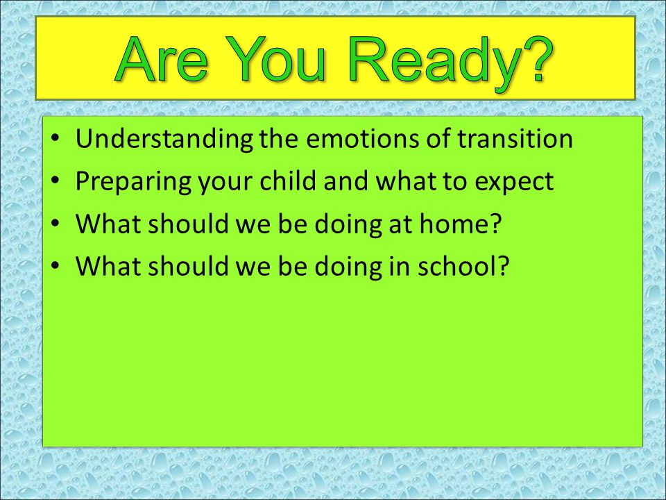 Understanding the emotions of transition Preparing your child and what to expect What should we be doing at home.