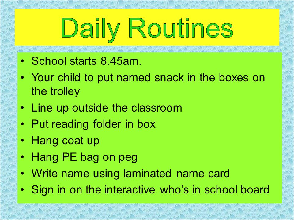 School starts 8.45am. Your child to put named snack in the boxes on the trolley Line up outside the classroom Put reading folder in box Hang coat up H
