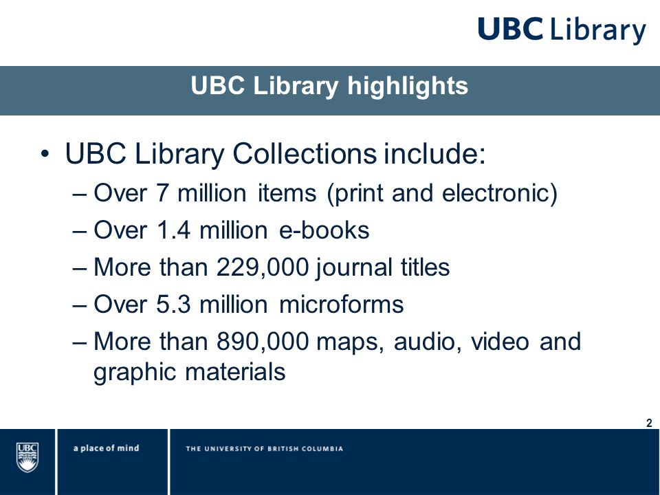2 UBC Library highlights UBC Library Collections include: –Over 7 million items (print and electronic) –Over 1.4 million e-books –More than 229,000 journal titles –Over 5.3 million microforms –More than 890,000 maps, audio, video and graphic materials