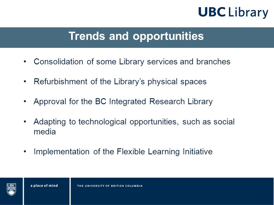 Consolidation of some Library services and branches Refurbishment of the Library's physical spaces Approval for the BC Integrated Research Library Adapting to technological opportunities, such as social media Implementation of the Flexible Learning Initiative Trends and opportunities