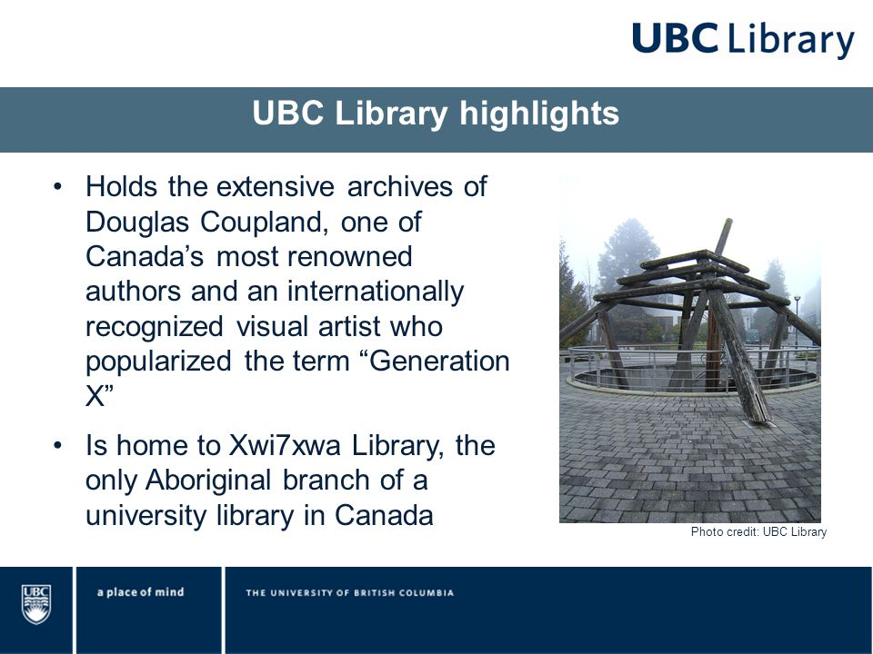 Holds the extensive archives of Douglas Coupland, one of Canada's most renowned authors and an internationally recognized visual artist who popularized the term Generation X Is home to Xwi7xwa Library, the only Aboriginal branch of a university library in Canada UBC Library highlights Photo credit: UBC Library