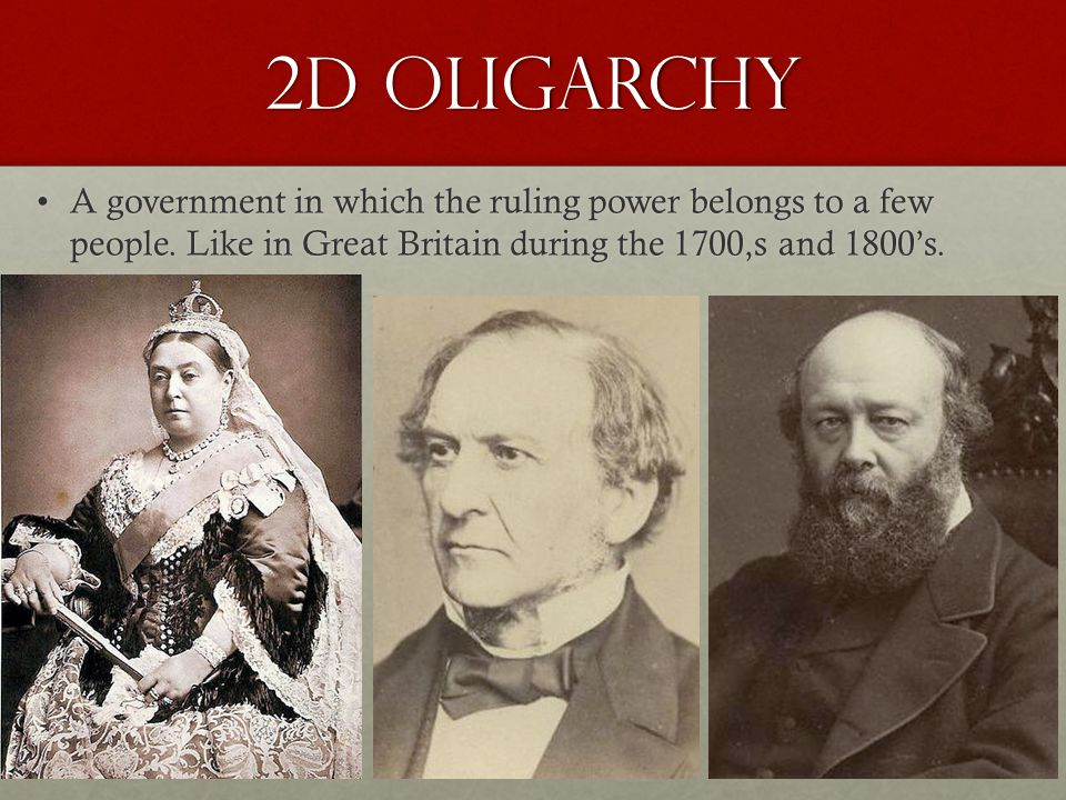 2d Oligarchy A government in which the ruling power belongs to a few people. Like in Great Britain during the 1700,s and 1800's.A government in which