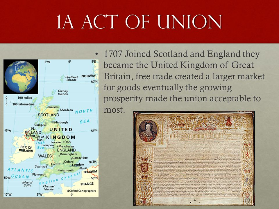 1a Act of Union 1707 Joined Scotland and England they became the United Kingdom of Great Britain, free trade created a larger market for goods eventua