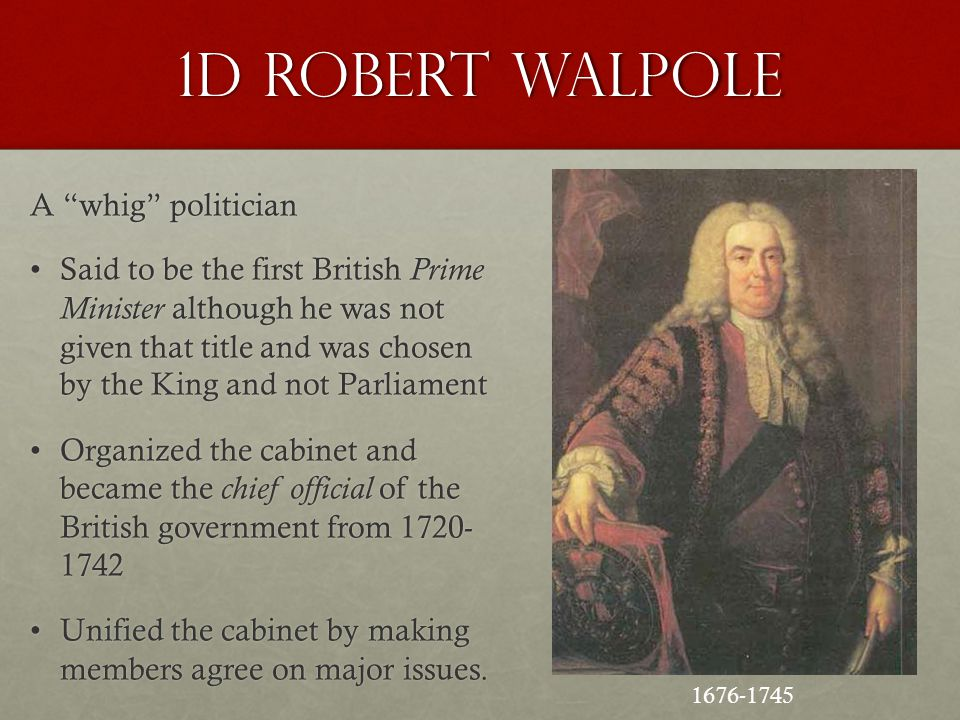 "1d Robert Walpole A ""whig"" politician Said to be the first British Prime Minister although he was not given that title and was chosen by the King and"
