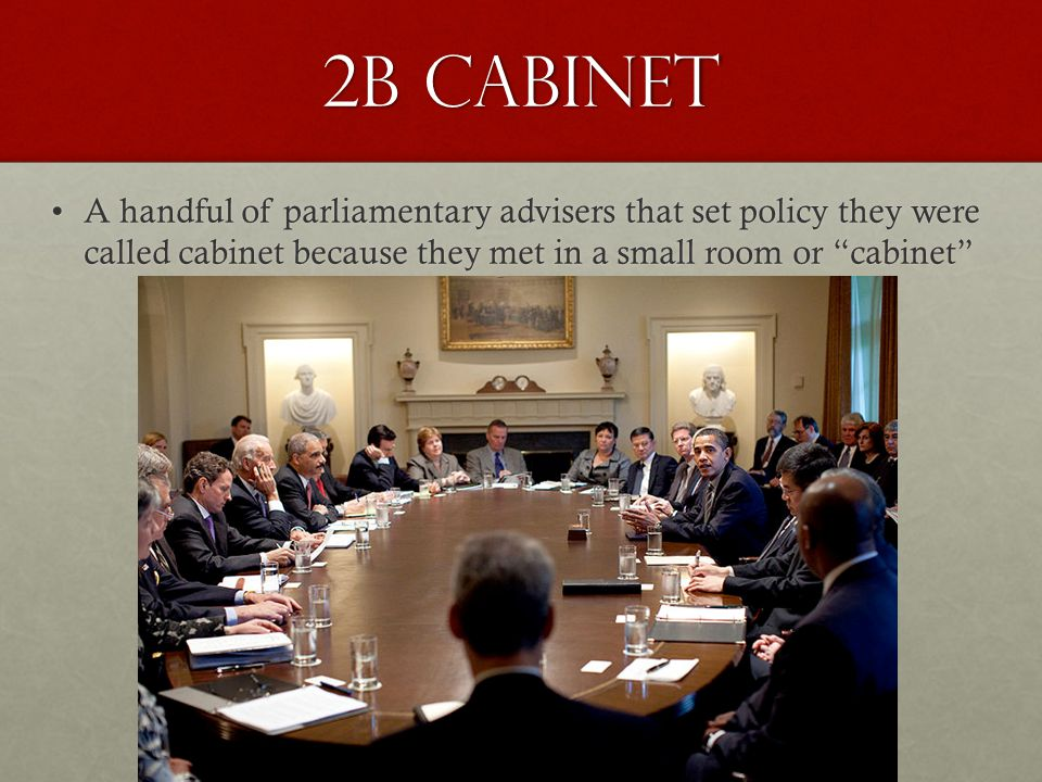 "2b Cabinet A handful of parliamentary advisers that set policy they were called cabinet because they met in a small room or ""cabinet""A handful of parl"
