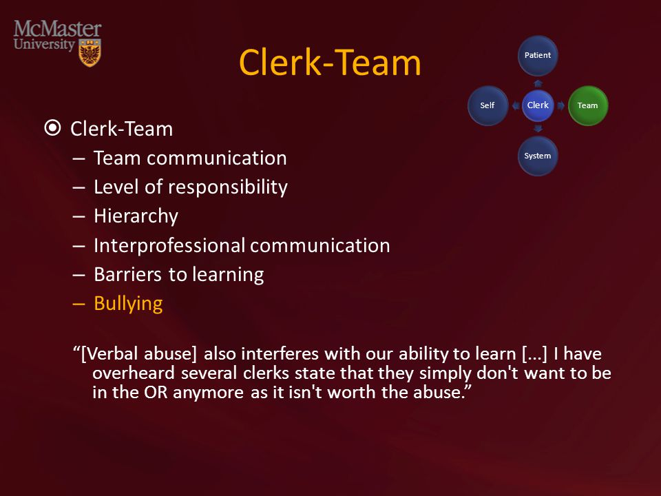 Clerk-Team  Clerk-Team – Team communication – Level of responsibility – Hierarchy – Interprofessional communication – Barriers to learning – Bullying [Verbal abuse] also interferes with our ability to learn [...] I have overheard several clerks state that they simply don t want to be in the OR anymore as it isn t worth the abuse. Clerk PatientTeamSystemSelf