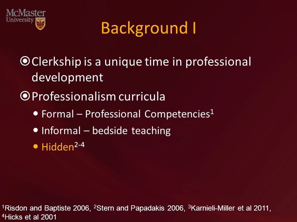 Background I  Clerkship is a unique time in professional development  Professionalism curricula Formal – Professional Competencies 1 Informal – bedside teaching Hidden 2-4 1 Risdon and Baptiste 2006, 2 Stern and Papadakis 2006, 3 Karnieli-Miller et al 2011, 4 Hicks et al 2001