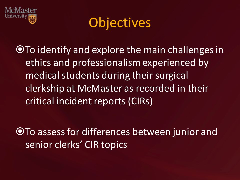 Objectives  To identify and explore the main challenges in ethics and professionalism experienced by medical students during their surgical clerkship at McMaster as recorded in their critical incident reports (CIRs)  To assess for differences between junior and senior clerks' CIR topics