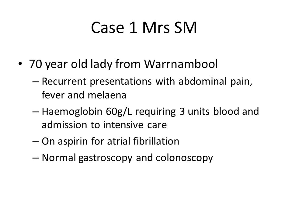 Case 1 Mrs SM 70 year old lady from Warrnambool – Recurrent presentations with abdominal pain, fever and melaena – Haemoglobin 60g/L requiring 3 units blood and admission to intensive care – On aspirin for atrial fibrillation – Normal gastroscopy and colonoscopy