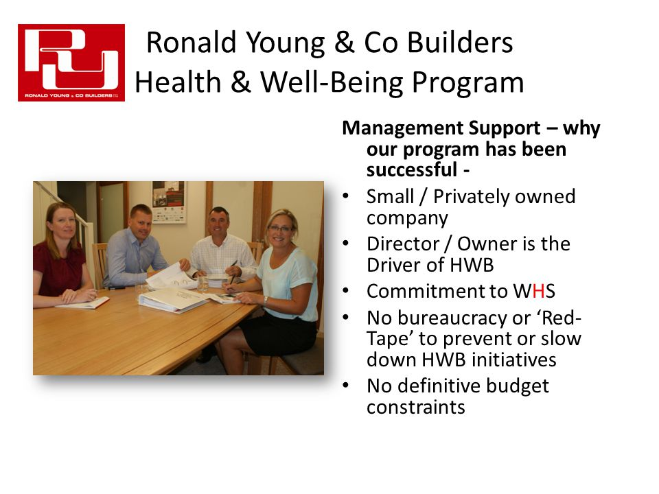 Ronald Young & Co Builders Health & Well-Being Program Management Support – why our program has been successful - Small / Privately owned company Director / Owner is the Driver of HWB Commitment to WHS No bureaucracy or 'Red- Tape' to prevent or slow down HWB initiatives No definitive budget constraints