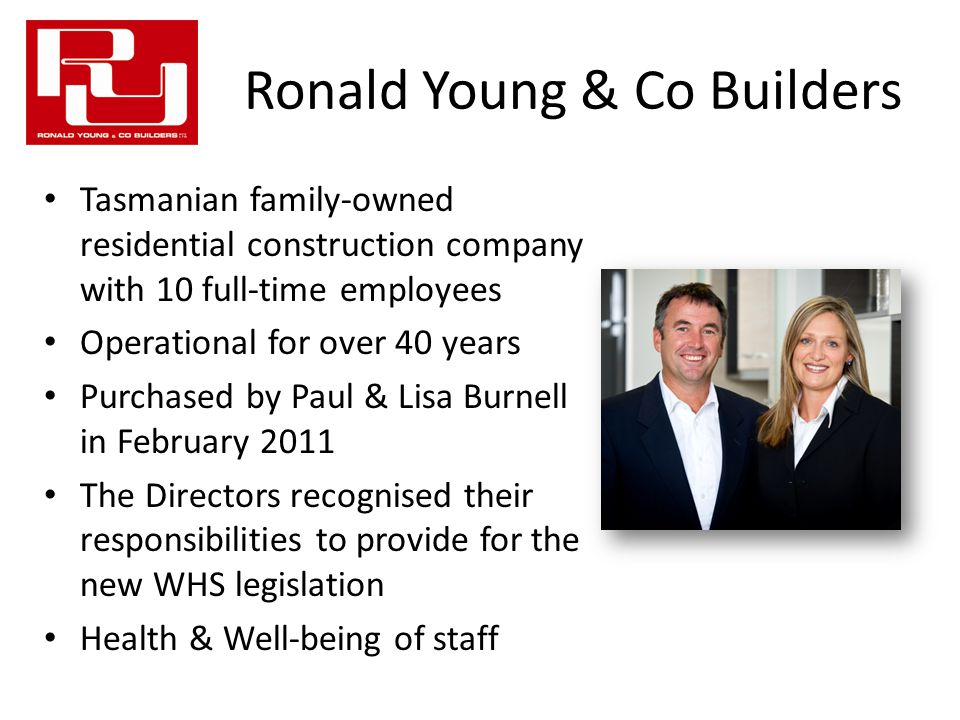 Ronald Young & Co Builders Tasmanian family-owned residential construction company with 10 full-time employees Operational for over 40 years Purchased by Paul & Lisa Burnell in February 2011 The Directors recognised their responsibilities to provide for the new WHS legislation Health & Well-being of staff