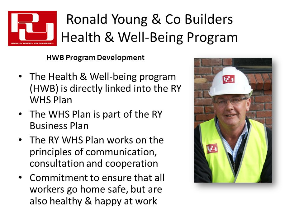 Ronald Young & Co Builders Health & Well-Being Program The Health & Well-being program (HWB) is directly linked into the RY WHS Plan The WHS Plan is part of the RY Business Plan The RY WHS Plan works on the principles of communication, consultation and cooperation Commitment to ensure that all workers go home safe, but are also healthy & happy at work HWB Program Development