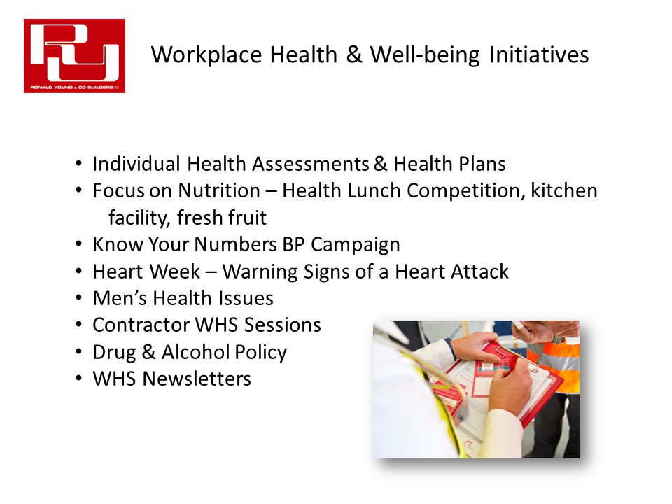 Workplace Health & Well-being Initiatives Individual Health Assessments & Health Plans Focus on Nutrition – Health Lunch Competition, kitchen facility, fresh fruit Know Your Numbers BP Campaign Heart Week – Warning Signs of a Heart Attack Men's Health Issues Contractor WHS Sessions Drug & Alcohol Policy WHS Newsletters