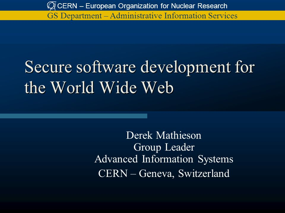 CERN – European Organization for Nuclear Research GS Department – Administrative Information Services Secure software development for the World Wide Web Derek Mathieson Group Leader Advanced Information Systems CERN – Geneva, Switzerland