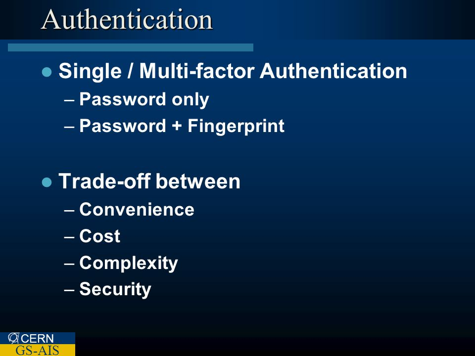 CERN GS-AIS Authentication Single / Multi-factor Authentication –Password only –Password + Fingerprint Trade-off between –Convenience –Cost –Complexity –Security