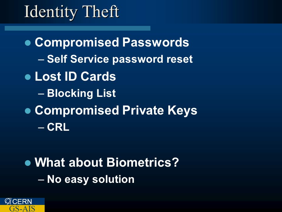 CERN GS-AIS Identity Theft Compromised Passwords –Self Service password reset Lost ID Cards –Blocking List Compromised Private Keys –CRL What about Biometrics.
