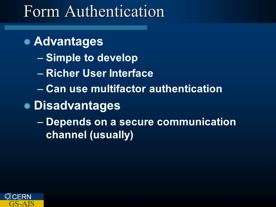 CERN GS-AIS Form Authentication Advantages –Simple to develop –Richer User Interface –Can use multifactor authentication Disadvantages –Depends on a secure communication channel (usually)