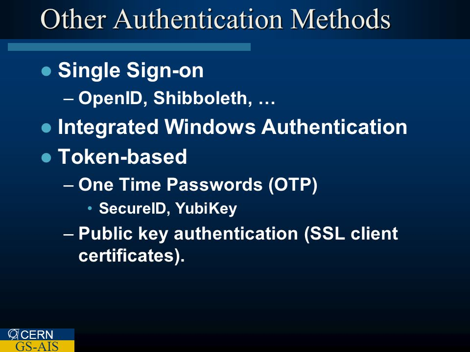CERN GS-AIS Other Authentication Methods Single Sign-on –OpenID, Shibboleth, … Integrated Windows Authentication Token-based –One Time Passwords (OTP) SecureID, YubiKey –Public key authentication (SSL client certificates).
