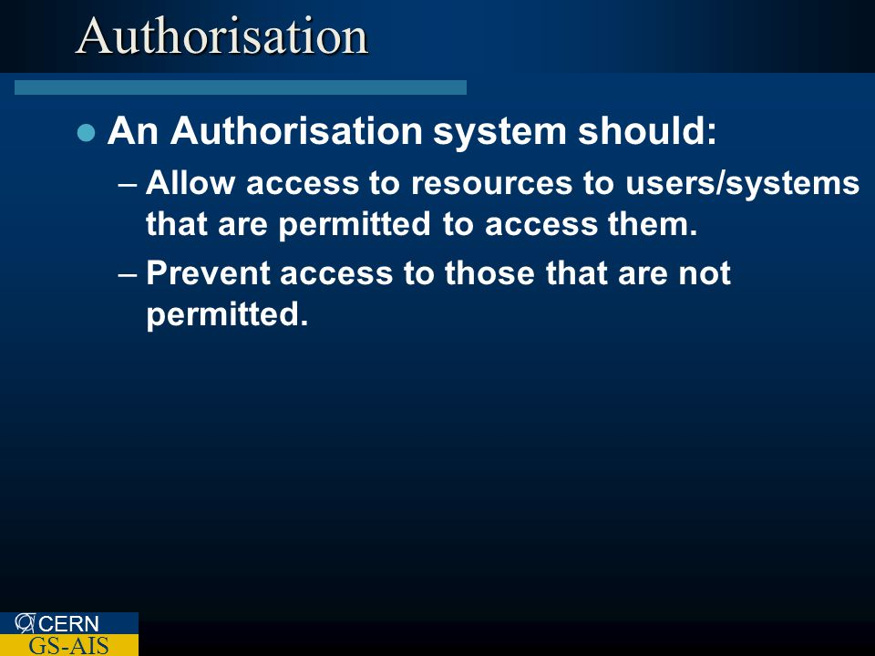 CERN GS-AIS Authorisation An Authorisation system should: –Allow access to resources to users/systems that are permitted to access them.