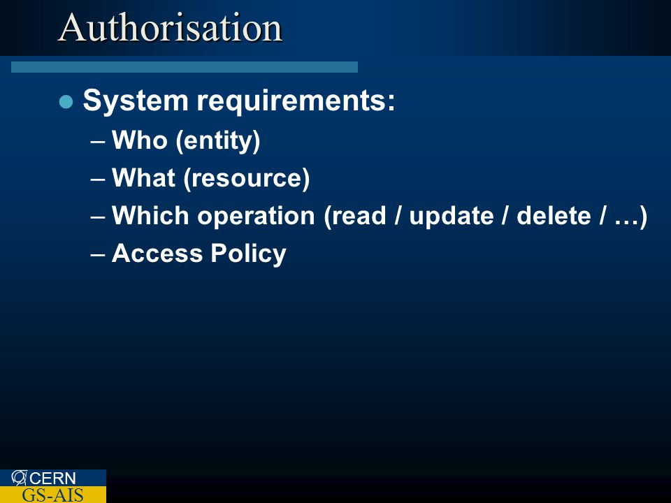 CERN GS-AIS Authorisation System requirements: –Who (entity) –What (resource) –Which operation (read / update / delete / …) –Access Policy