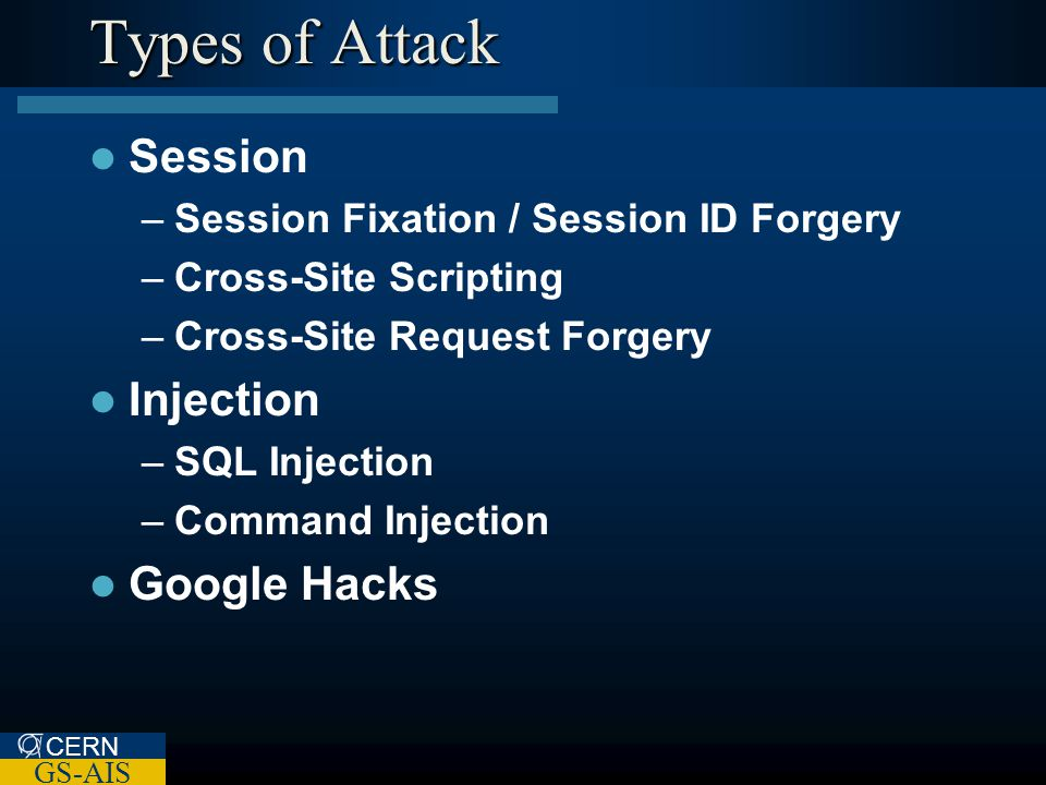 CERN GS-AIS Types of Attack Session –Session Fixation / Session ID Forgery –Cross-Site Scripting –Cross-Site Request Forgery Injection –SQL Injection –Command Injection Google Hacks