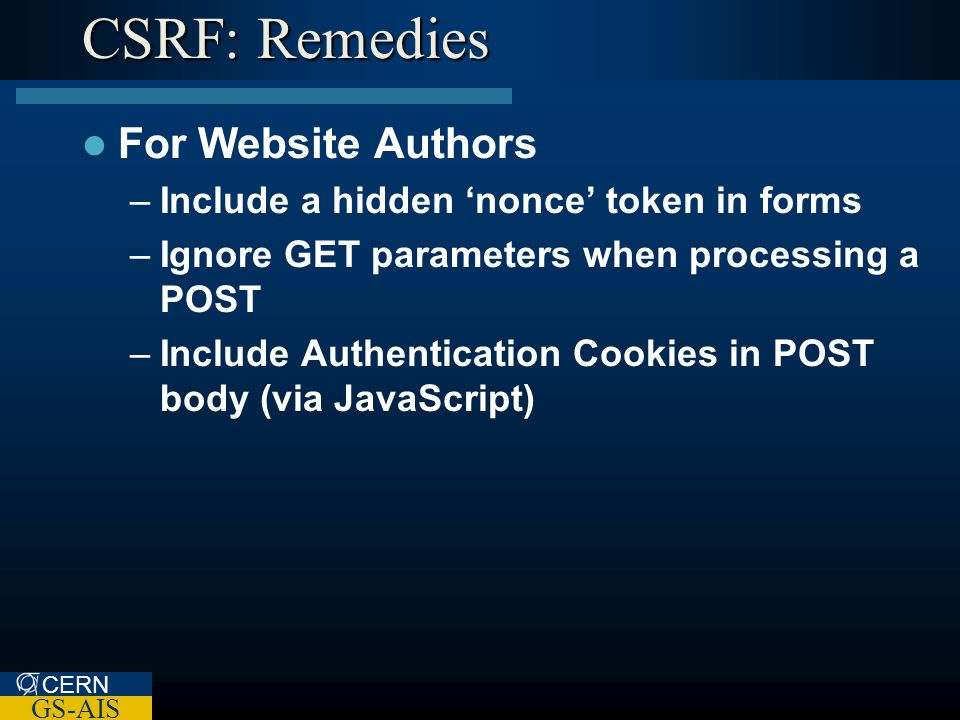 CERN GS-AIS CSRF: Remedies For Website Authors –Include a hidden 'nonce' token in forms –Ignore GET parameters when processing a POST –Include Authentication Cookies in POST body (via JavaScript)