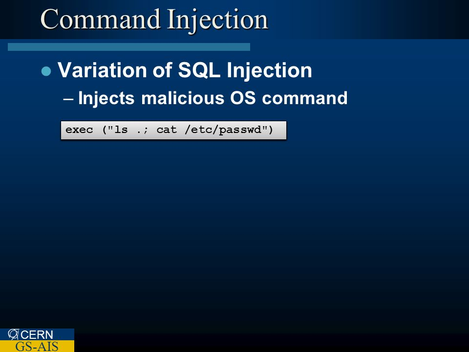 CERN GS-AIS Command Injection Variation of SQL Injection –Injects malicious OS command exec ( ls + $userPath) exec ( ls /home/myfiles ) exec ( ls.; cat /etc/passwd )