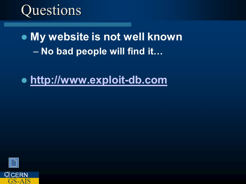 CERN GS-AIS Questions My website is not well known –No bad people will find it… http://www.exploit-db.com