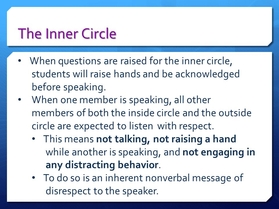 The Inner Circle When questions are raised for the inner circle, students will raise hands and be acknowledged before speaking. When one member is spe