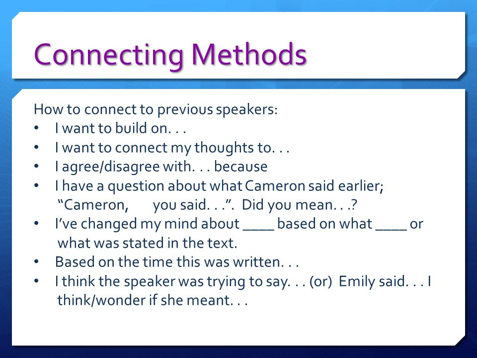 Connecting Methods How to connect to previous speakers: I want to build on... I want to connect my thoughts to... I agree/disagree with... because I h