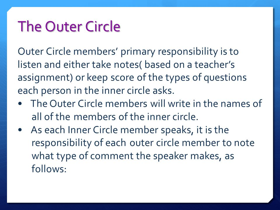 The Outer Circle Outer Circle members' primary responsibility is to listen and either take notes( based on a teacher's assignment) or keep score of th