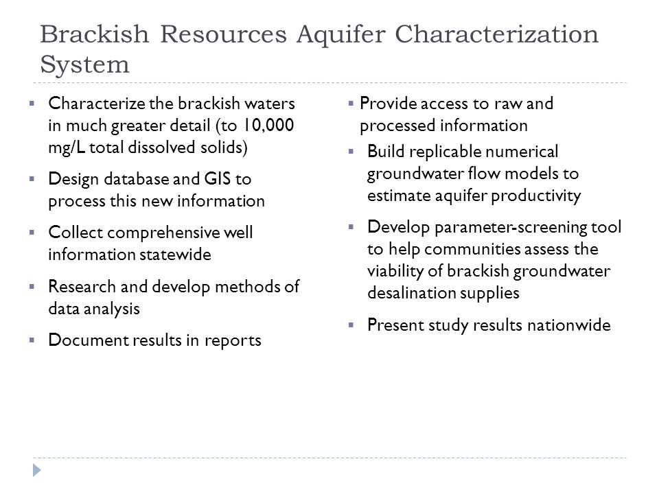 Brackish Resources Aquifer Characterization System  Characterize the brackish waters in much greater detail (to 10,000 mg/L total dissolved solids)  Design database and GIS to process this new information  Collect comprehensive well information statewide  Research and develop methods of data analysis  Document results in reports  Provide access to raw and processed information  Build replicable numerical groundwater flow models to estimate aquifer productivity  Develop parameter-screening tool to help communities assess the viability of brackish groundwater desalination supplies  Present study results nationwide