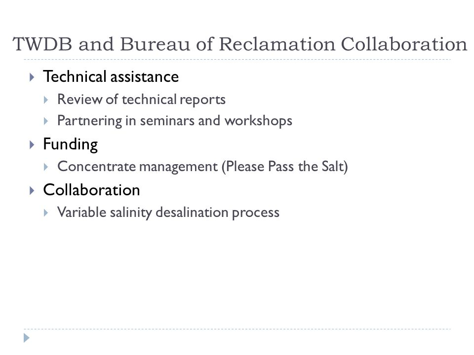 TWDB and Bureau of Reclamation Collaboration  Technical assistance  Review of technical reports  Partnering in seminars and workshops  Funding  Concentrate management (Please Pass the Salt)  Collaboration  Variable salinity desalination process