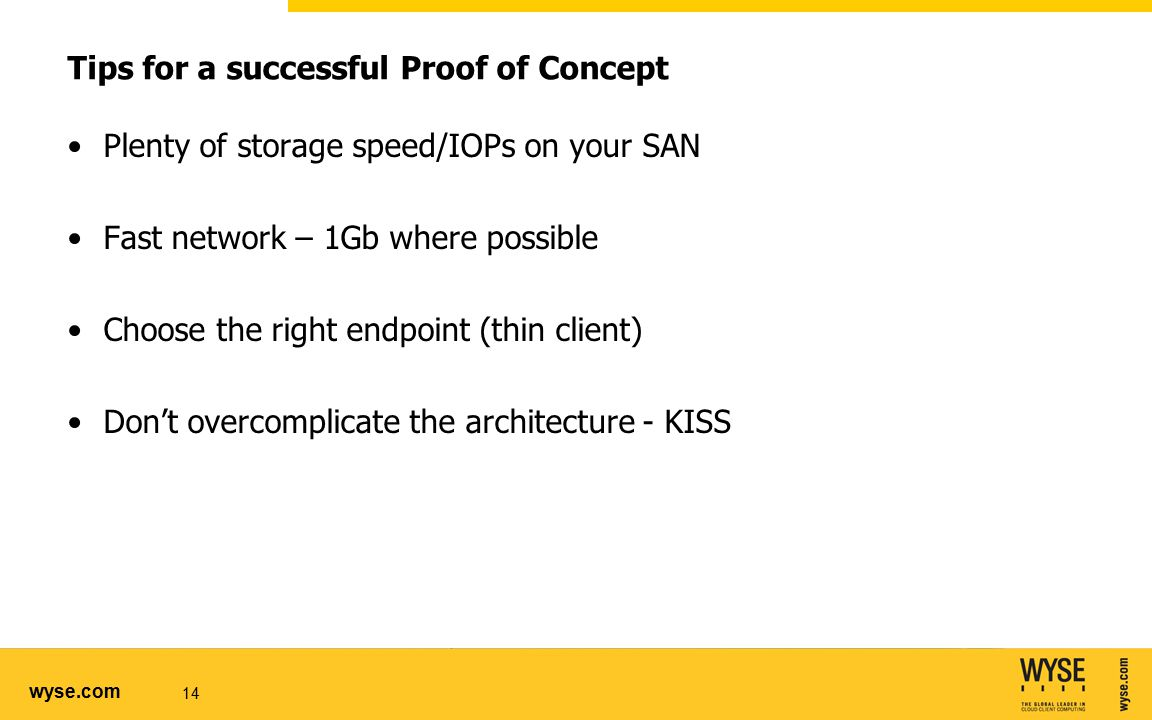 wyse.com Tips for a successful Proof of Concept Plenty of storage speed/IOPs on your SAN Fast network – 1Gb where possible Choose the right endpoint (thin client) Don't overcomplicate the architecture - KISS 14